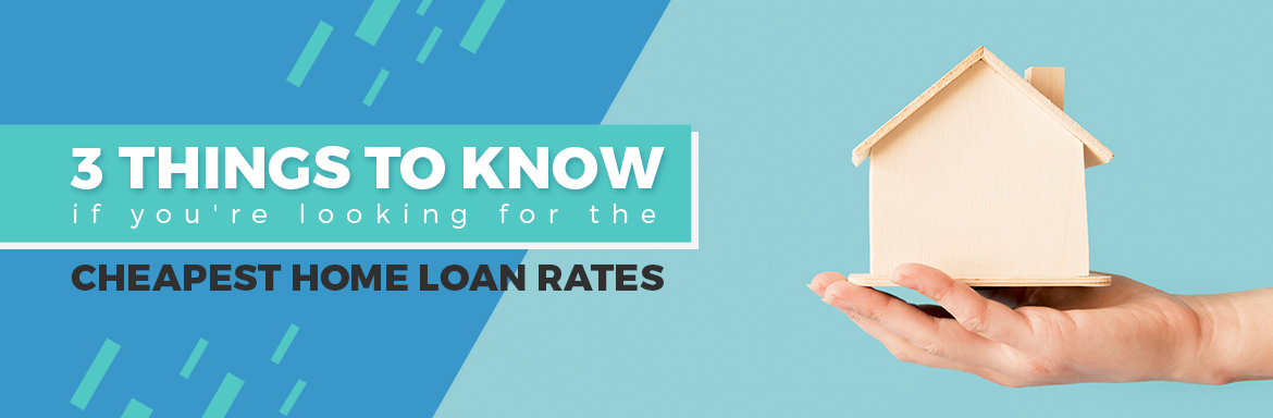 Things To Know To Get The Cheapest Home Loan Rates
